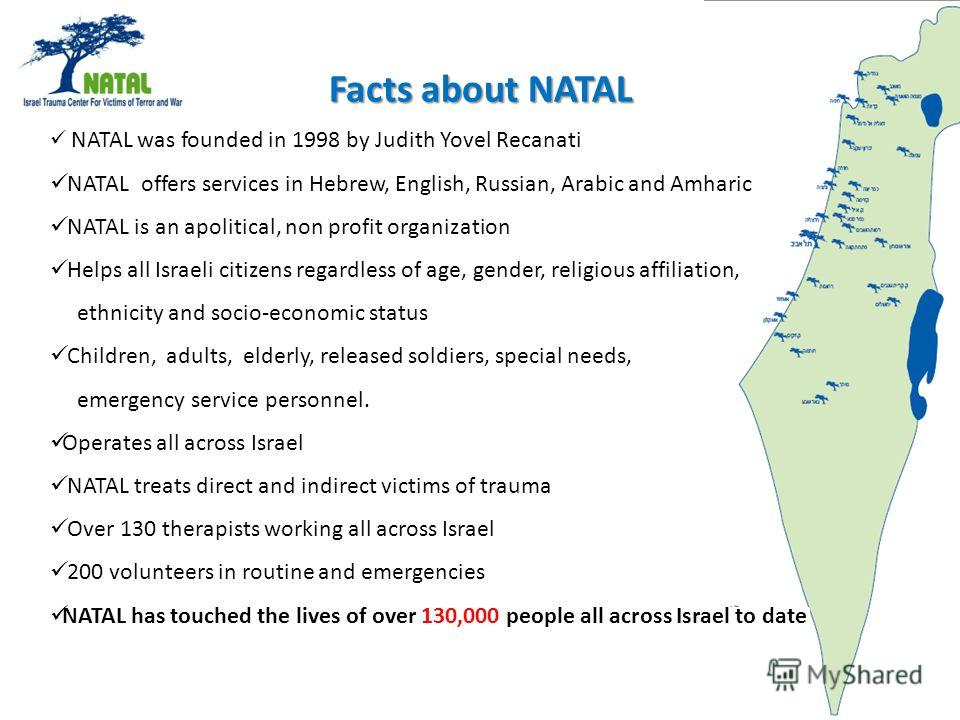 Facts about NATAL NATAL was founded in 1998 by Judith Yovel Recanati NATAL offers services in Hebrew, English, Russian, Arabic and Amharic NATAL is an apolitical, non profit organization Helps all Israeli citizens regardless of age, gender, religious