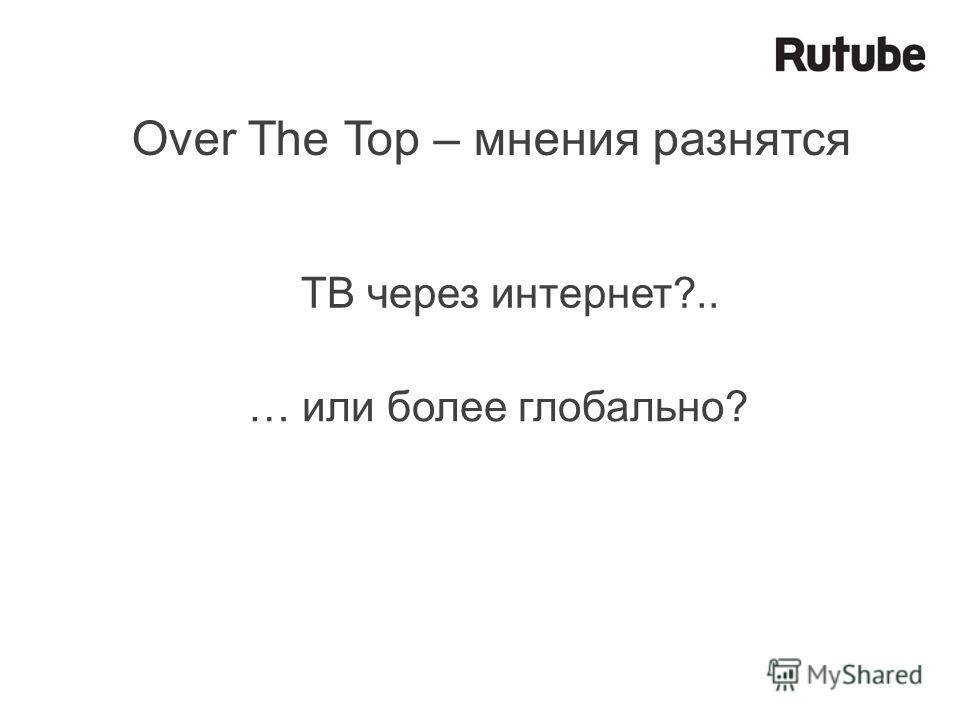 Over The Top – мнения разнятся ТВ через интернет?.. … или более глобально?
