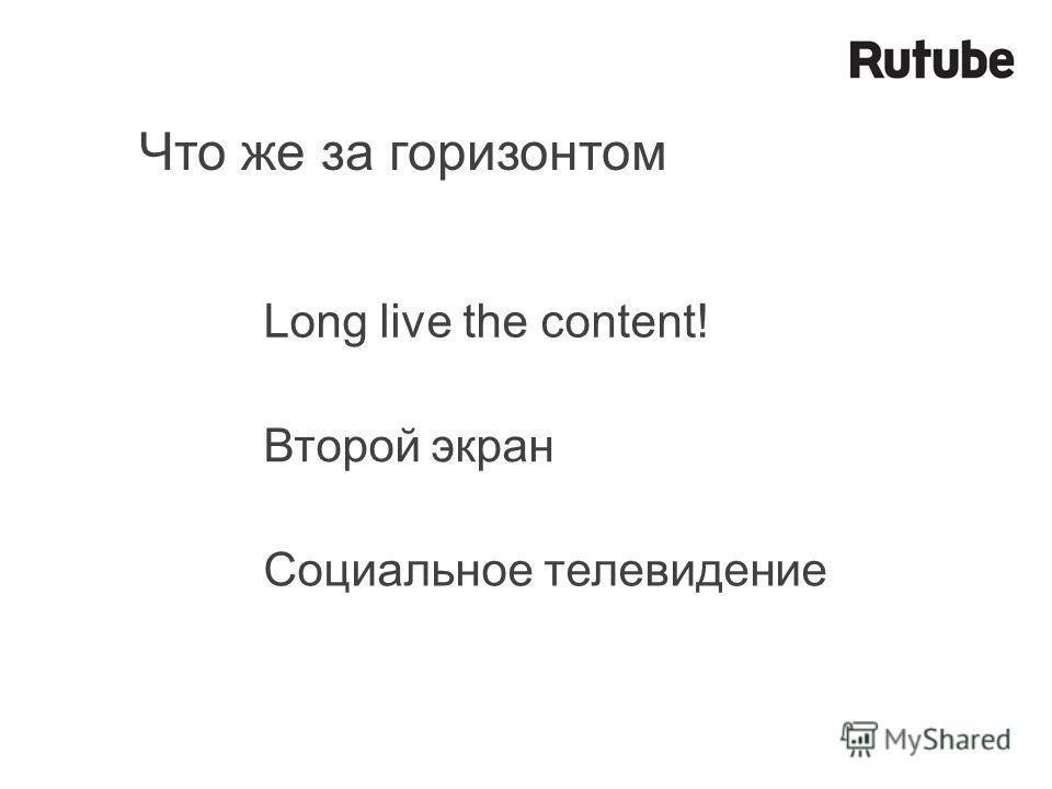 Что же за горизонтом Long live the content! Второй экран Социальное телевидение