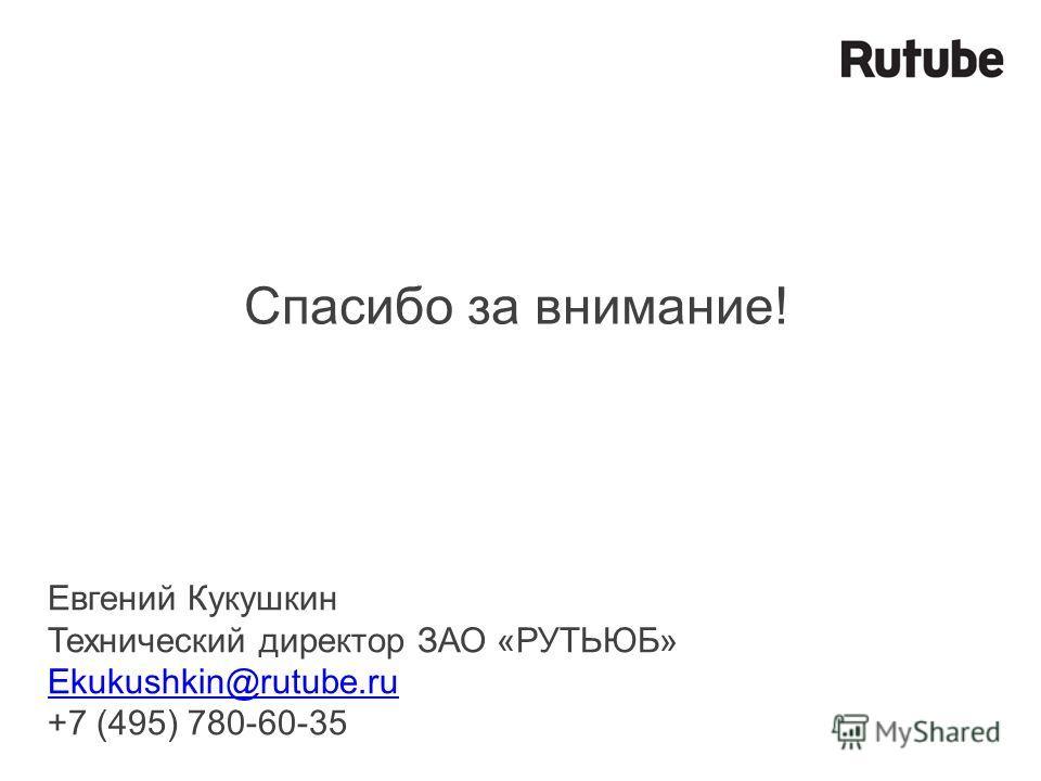 Спасибо за внимание! Евгений Кукушкин Технический директор ЗАО «РУТЬЮБ» Ekukushkin@rutube.ru +7 (495) 780-60-35