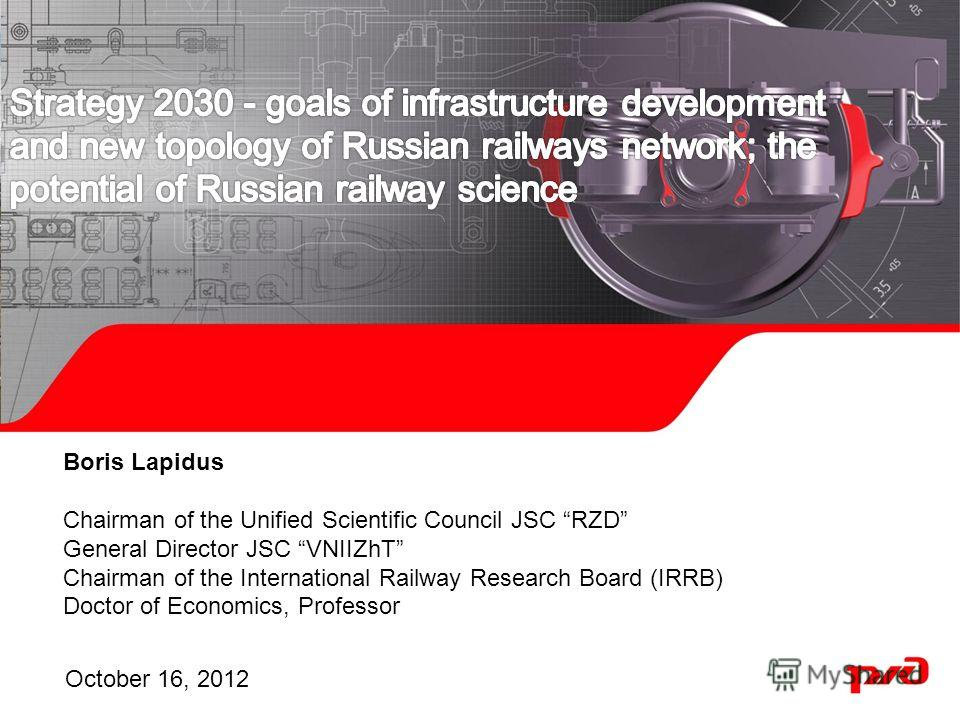 Boris Lapidus Chairman of the Unified Scientific Council JSC RZD General Director JSC VNIIZhT Chairman of the International Railway Research Board (IRRB) Doctor of Economics, Professor October 16, 2012