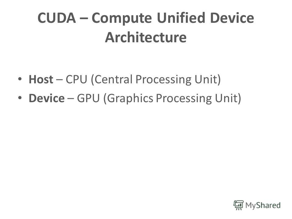 CUDA – Compute Unified Device Architecture Host – CPU (Central Processing Unit) Device – GPU (Graphics Processing Unit)