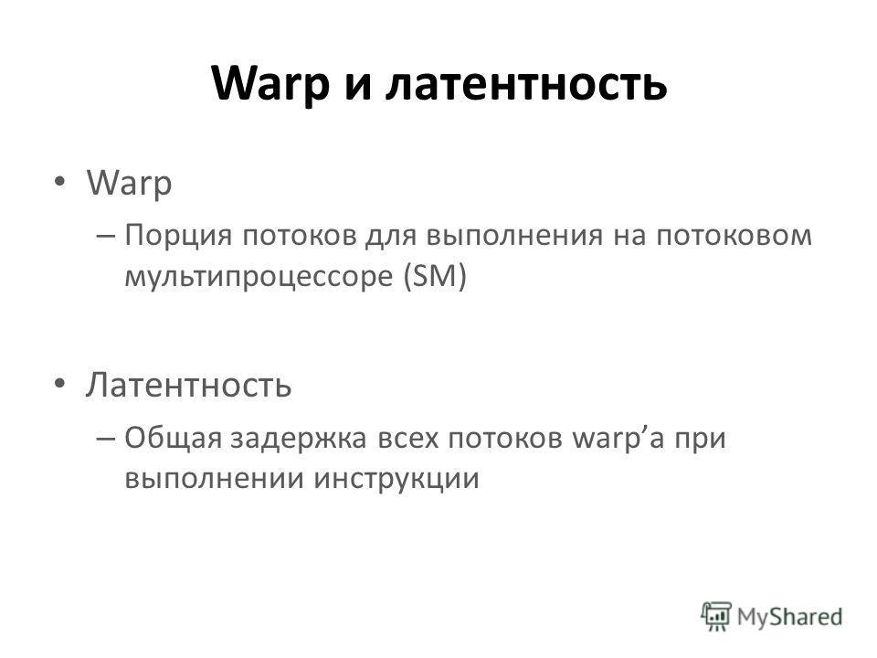 Warp и латентность Warp – Порция потоков для выполнения на потоковом мультипроцессоре (SM) Латентность – Общая задержка всех потоков warpа при выполнении инструкции