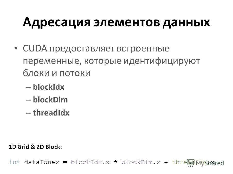 Адресация элементов данных CUDA предоставляет встроенные переменные, которые идентифицируют блоки и потоки – blockIdx – blockDim – threadIdx 1D Grid & 2D Block: int dataIdnex = blockIdx.x * blockDim.x + threadIdx.x