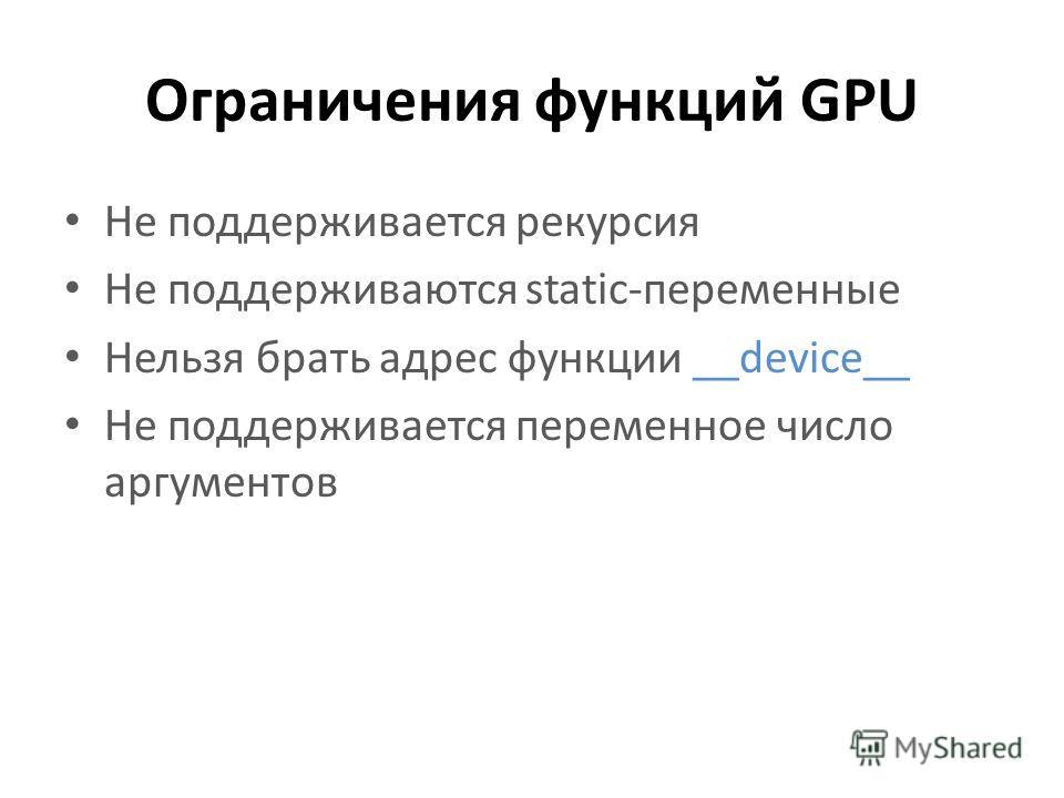 Ограничения функций GPU Не поддерживается рекурсия Не поддерживаются static-переменные Нельзя брать адрес функции __device__ Не поддерживается переменное число аргументов