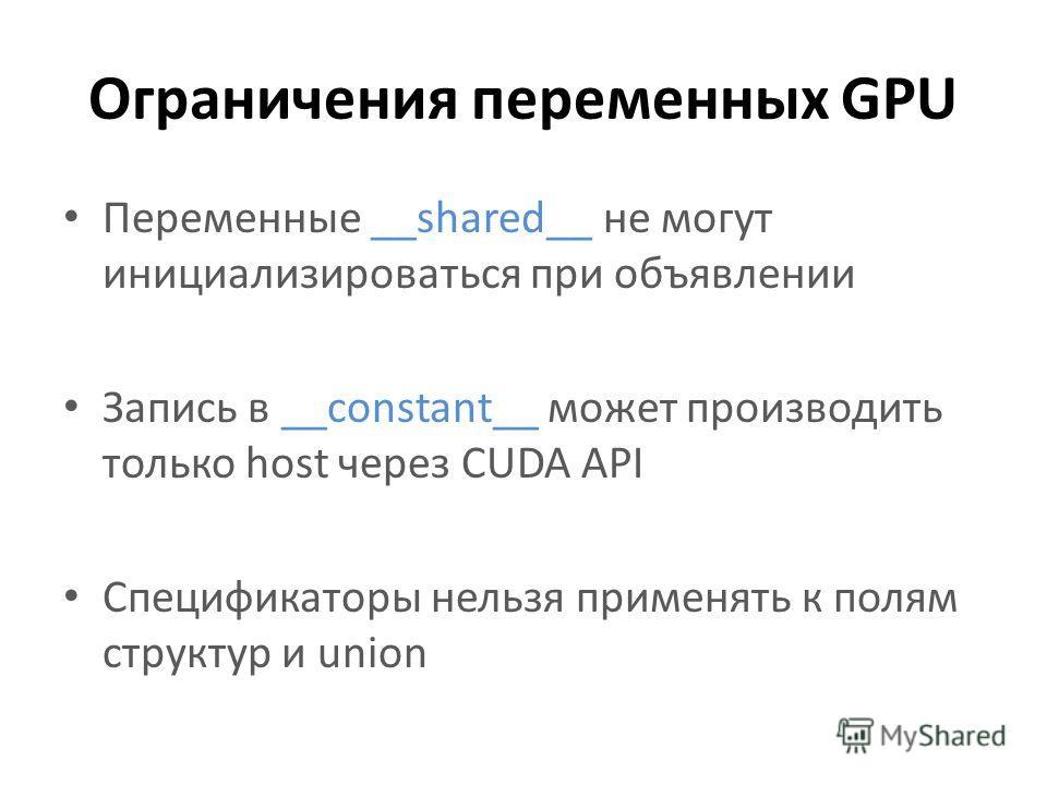 Ограничения переменных GPU Переменные __shared__ не могут инициализироваться при объявлении Запись в __constant__ может производить только host через CUDA API Спецификаторы нельзя применять к полям структур и union