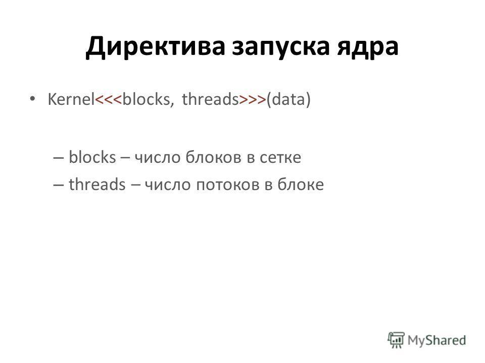 Директива запуска ядра Kernel >>(data) – blocks – число блоков в сетке – threads – число потоков в блоке