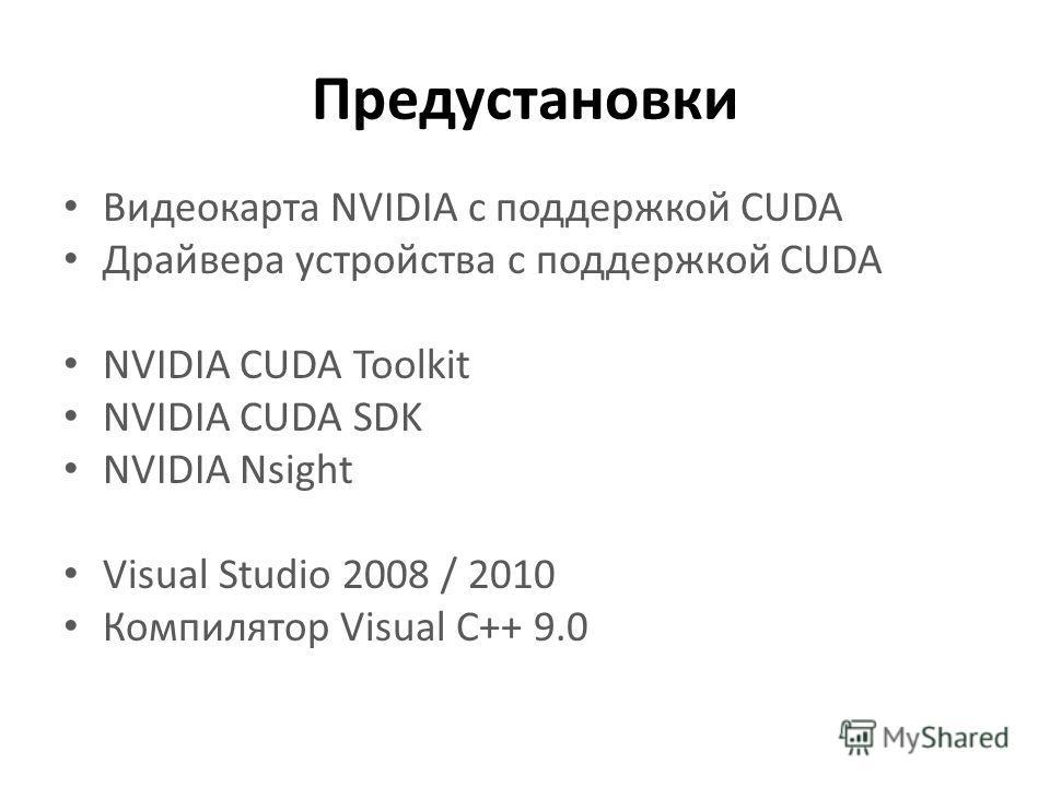 Предустановки Видеокарта NVIDIA с поддержкой CUDA Драйвера устройства с поддержкой CUDA NVIDIA CUDA Toolkit NVIDIA CUDA SDK NVIDIA Nsight Visual Studio 2008 / 2010 Компилятор Visual C++ 9.0