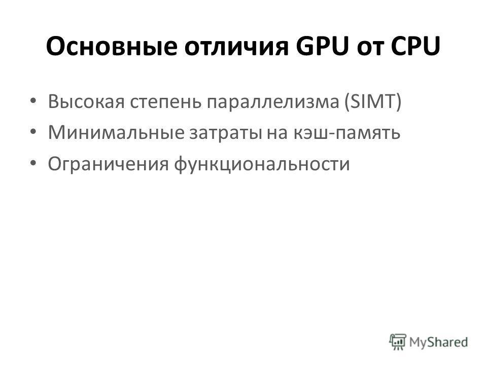 Основные отличия GPU от CPU Высокая степень параллелизма (SIMT) Минимальные затраты на кэш-память Ограничения функциональности