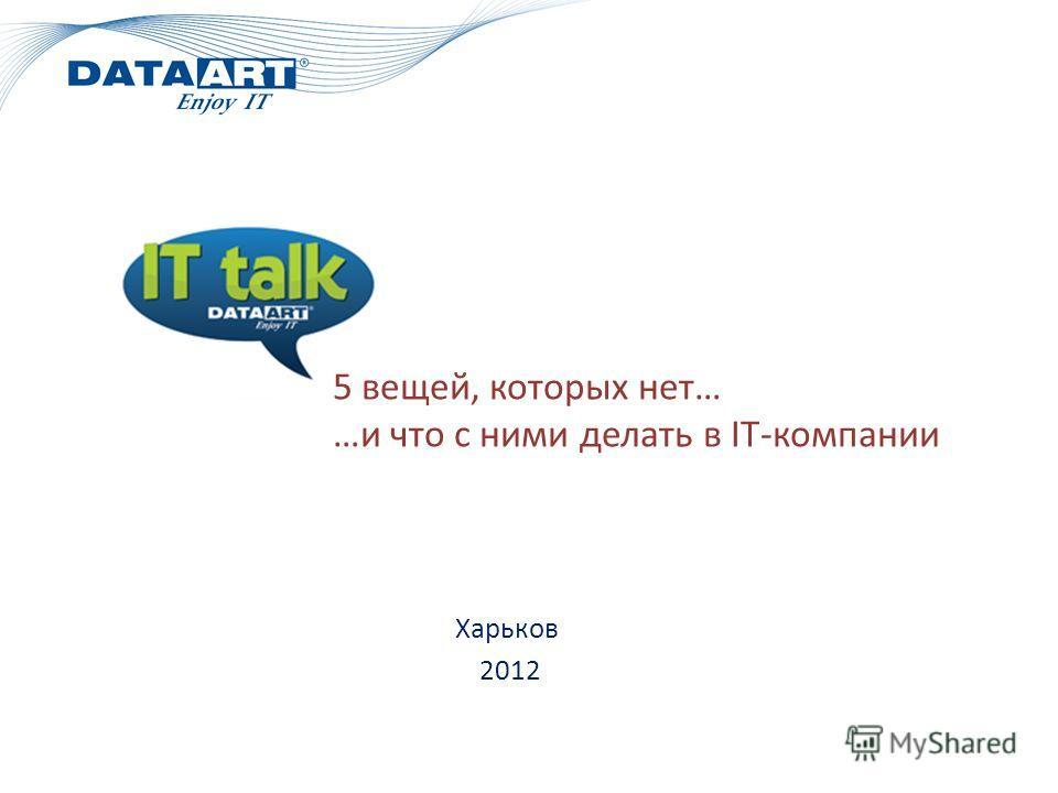 Харьков 2012 5 вещей, которых нет… …и что с ними делать в IT-компании