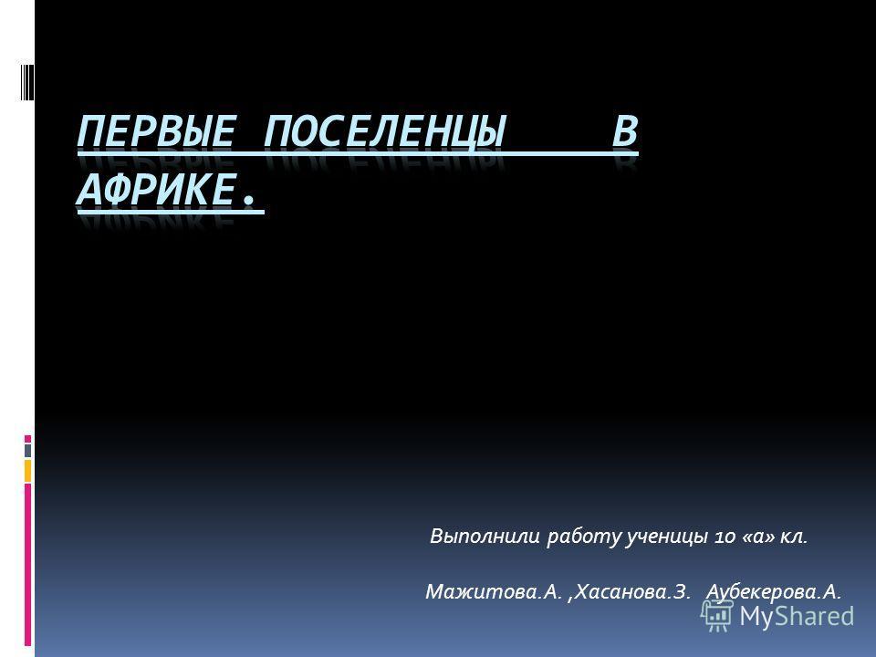 Выполнили работу ученицы 10 «а» кл. Мажитова.А.,Хасанова.З. Аубекерова.А.