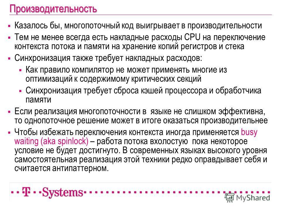 Производительность Казалось бы, многопоточный код выигрывает в производительности Тем не менее всегда есть накладные расходы CPU на переключение контекста потока и памяти на хранение копий регистров и стека Синхронизация также требует накладных расхо