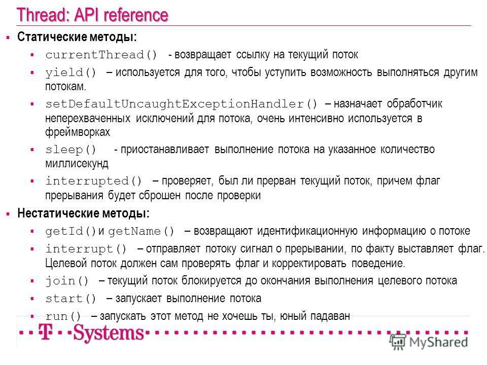 Thread: API reference Статические методы: сurrentThread() - возвращает ссылку на текущий поток yield() – используется для того, чтобы уступить возможность выполняться другим потокам. setDefaultUncaughtExceptionHandler() – назначает обработчик неперех