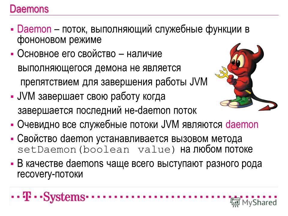 Daemon – поток, выполняющий служебные функции в фононовом режиме Основное его свойство – наличие выполняющегося демона не является препятствием для завершения работы JVM JVM завершает свою работу когда завершается последний не-daemon поток Очевидно в