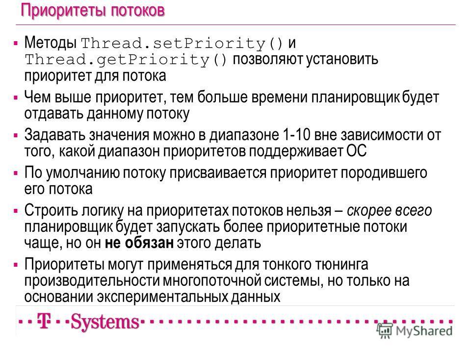 Приоритеты потоков Методы Thread.setPriority() и Thread.getPriority() позволяют установить приоритет для потока Чем выше приоритет, тем больше времени планировщик будет отдавать данному потоку Задавать значения можно в диапазоне 1-10 вне зависимости