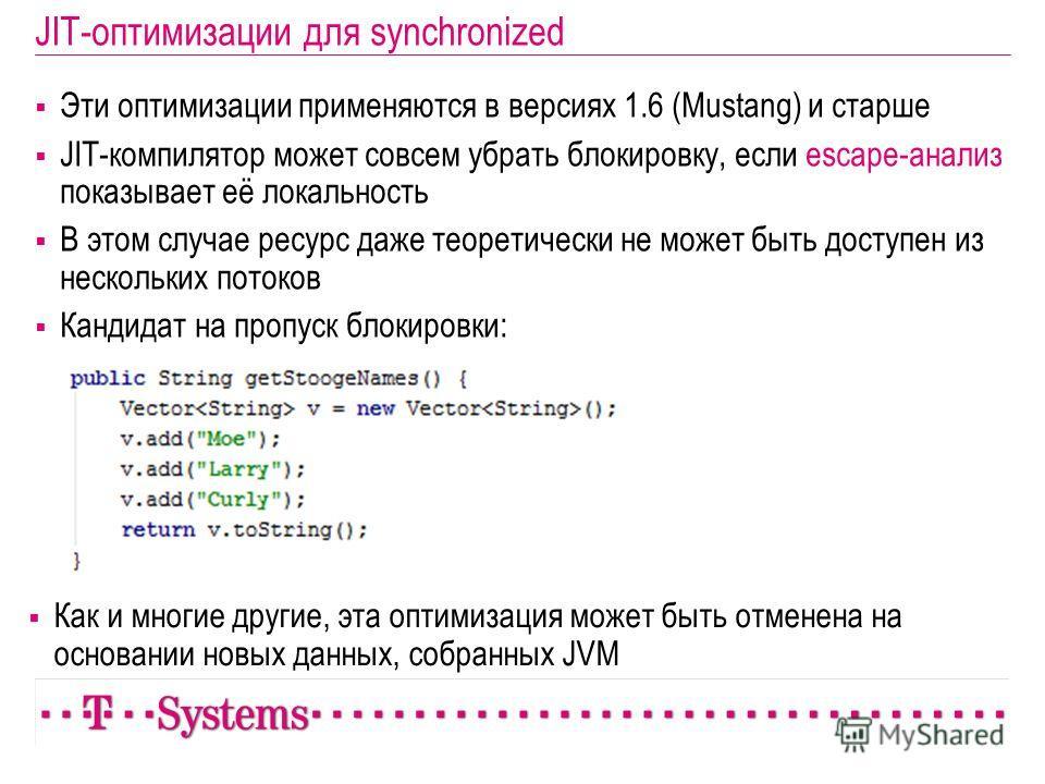 JIT-оптимизации для synchronized Эти оптимизации применяются в версиях 1.6 (Mustang) и старше JIT-компилятор может совсем убрать блокировку, если escape-анализ показывает её локальность В этом случае ресурс даже теоретически не может быть доступен из