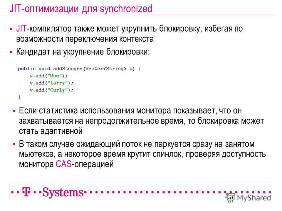 JIT-оптимизации для synchronized JIT-компилятор также может укрупнить блокировку, избегая по возможности переключения контекста Кандидат на укрупнение блокировки: Если статистика использования монитора показывает, что он захватывается на непродолжите