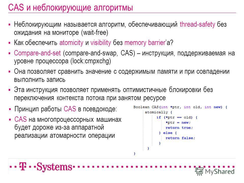 CAS и неблокирующие алгоритмы Неблокирующим называется алгоритм, обеспечивающий thread-safety без ожидания на мониторе (wait-free) Как обеспечить atomicity и visibility без memory barriera? Compare-and-set (compare-and-swap, CAS) – инструкция, поддер