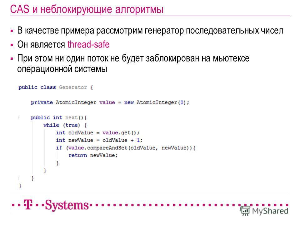 CAS и неблокирующие алгоритмы В качестве примера рассмотрим генератор последовательных чисел Он является thread-safe При этом ни один поток не будет заблокирован на мьютексе операционной системы