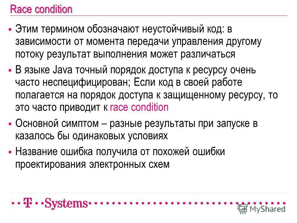 Race condition Этим термином обозначают неустойчивый код: в зависимости от момента передачи управления другому потоку результат выполнения может различаться В языке Java точный порядок доступа к ресурсу очень часто неспецифицирован; Если код в своей