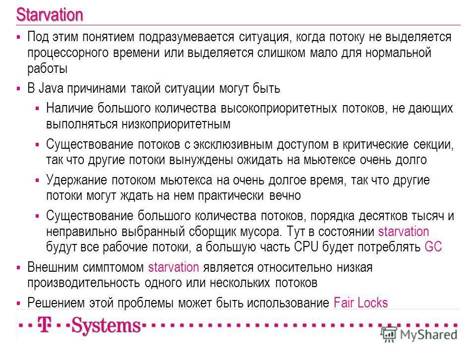 Starvation Под этим понятием подразумевается ситуация, когда потоку не выделяется процессорного времени или выделяется слишком мало для нормальной работы В Java причинами такой ситуации могут быть Наличие большого количества высокоприоритетных потоко
