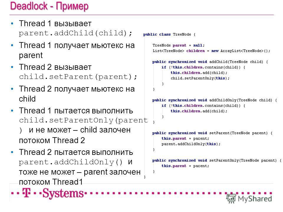 Deadlock - Пример Thread 1 вызывает parent.addChild(child); Thread 1 получает мьютекс на parent Thread 2 вызывает child.setParent(parent); Thread 2 получает мьютекс на child Thread 1 пытается выполнить child.setParentOnly(parent ) и не может – child