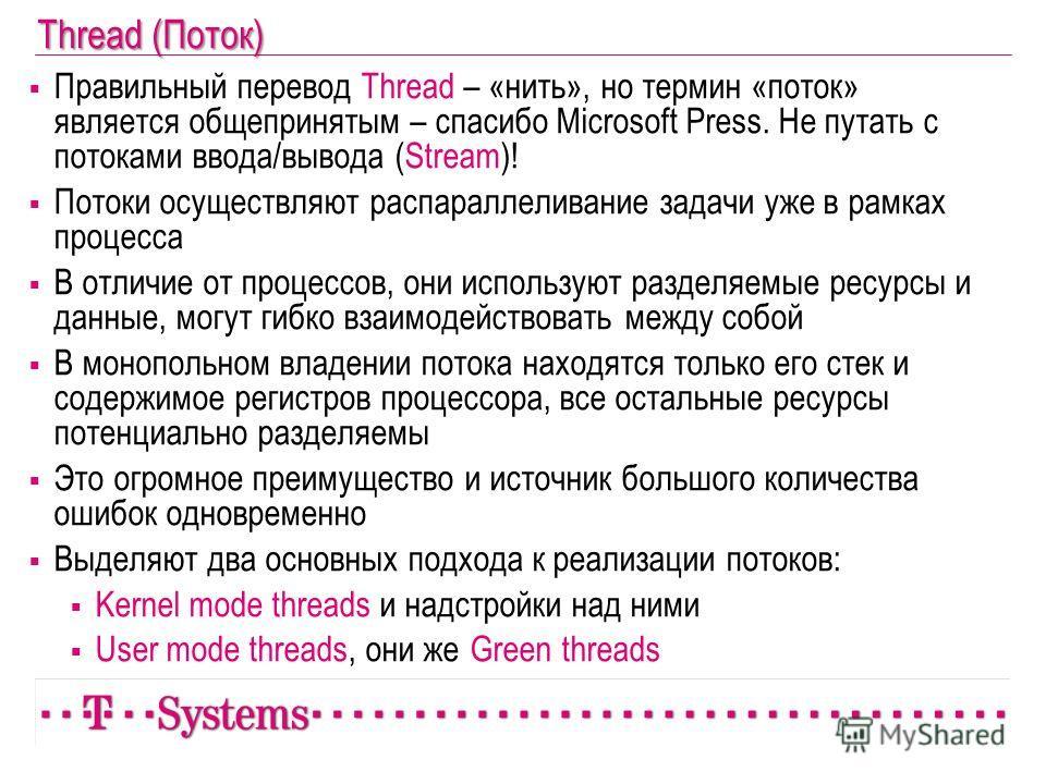 Thread (Поток) Правильный перевод Thread – «нить», но термин «поток» является общепринятым – спасибо Microsoft Press. Не путать с потоками ввода/вывода (Stream)! Потоки осуществляют распараллеливание задачи уже в рамках процесса В отличие от процессо
