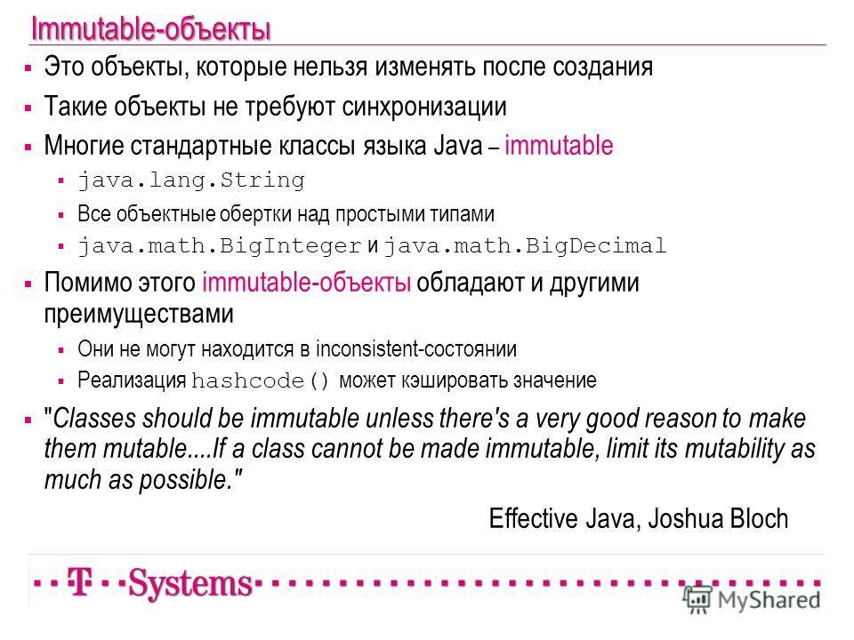 Immutable-объекты Это объекты, которые нельзя изменять после создания Такие объекты не требуют синхронизации Многие стандартные классы языка Java – immutable java.lang.String Все объектные обертки над простыми типами java.math.BigInteger и java.math.
