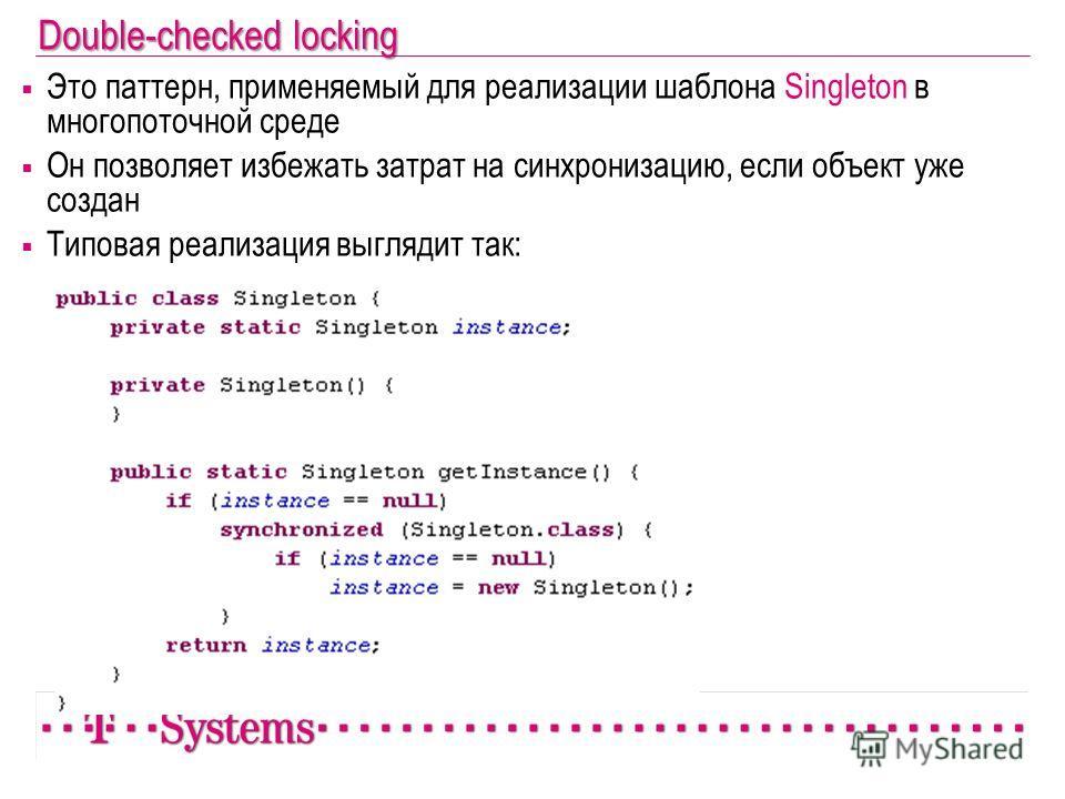 Double-checked locking Это паттерн, применяемый для реализации шаблона Singleton в многопоточной среде Он позволяет избежать затрат на синхронизацию, если объект уже создан Типовая реализация выглядит так: