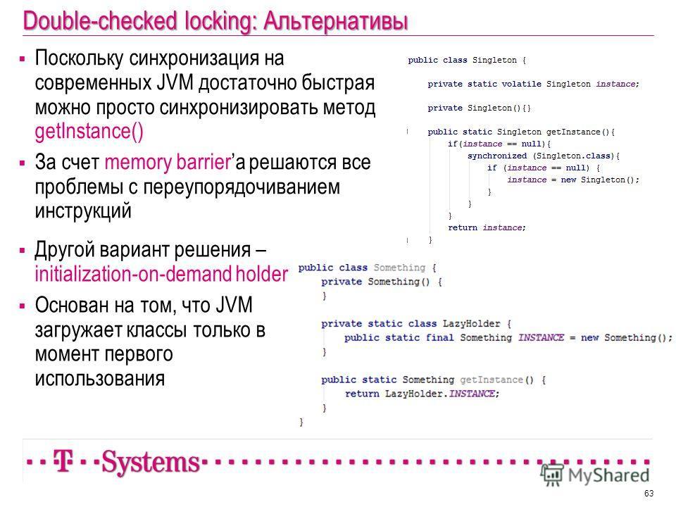 Double-checked locking: Альтернативы Поскольку синхронизация на современных JVM достаточно быстрая можно просто синхронизировать метод getInstance() За счет memory barrierа решаются все проблемы с переупорядочиванием инструкций 63 Другой вариант реше