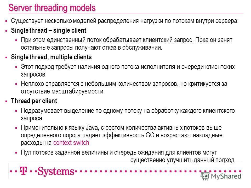Server threading models Существует несколько моделей распределения нагрузки по потокам внутри сервера: Single thread – single client При этом единственный поток обрабатывает клиентский запрос. Пока он занят остальные запросы получают отказ в обслужив