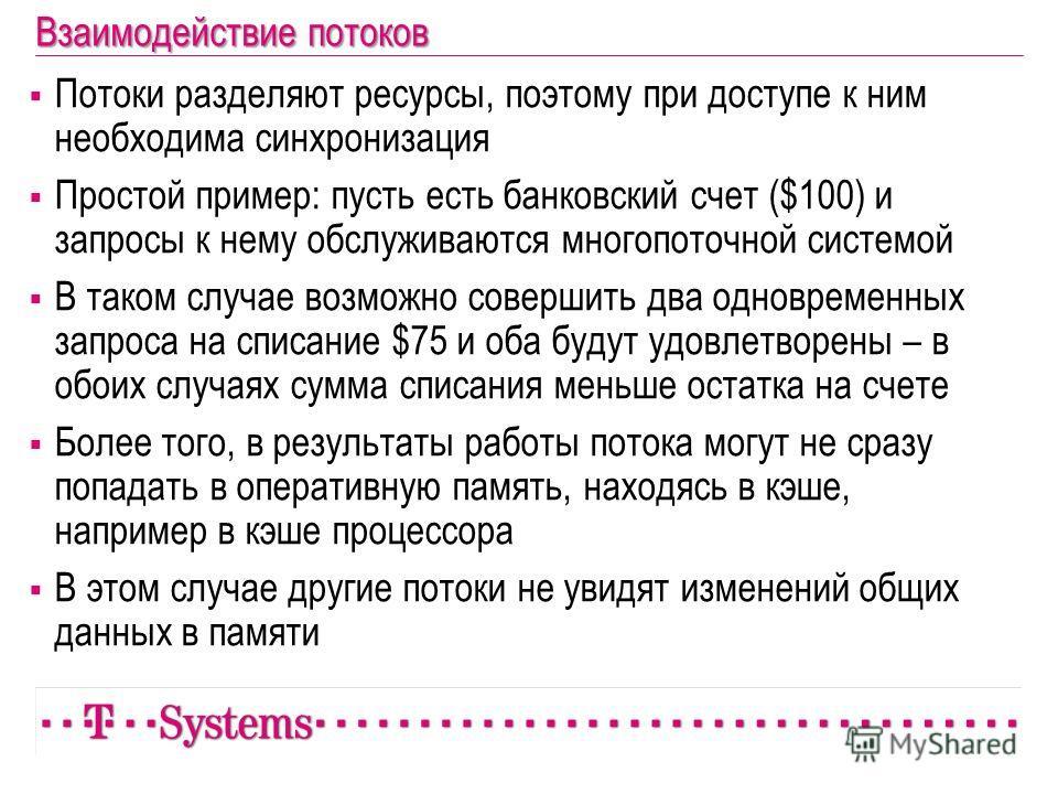 Взаимодействие потоков Потоки разделяют ресурсы, поэтому при доступе к ним необходима синхронизация Простой пример: пусть есть банковский счет ($100) и запросы к нему обслуживаются многопоточной системой В таком случае возможно совершить два одноврем
