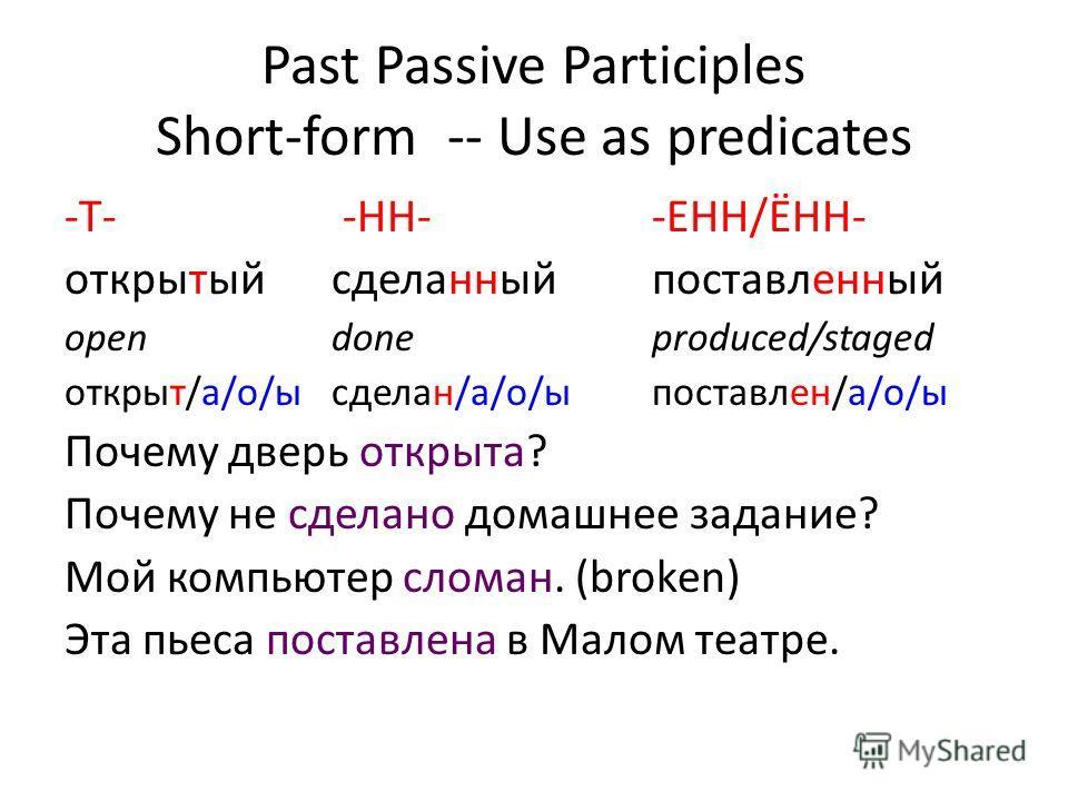 Past Passive Participles Short-form -- Use as predicates -Т- -HH--EHH/ЁНН- открытыйсделанныйпоставленный open done produced/staged открыт/а/о/ысделан/а/о/ыпоставлен/а/о/ы Почему дверь открыта? Почему не сделано домашнее задание? Мой компьютер сломан.