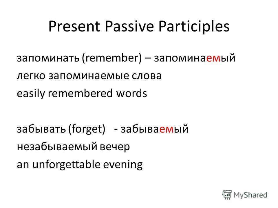 Present Passive Participles запоминать (remember) – запоминаемый легко запоминаемые слова easily remembered words забывать (forget)- забываемый незабываемый вечер an unforgettable evening