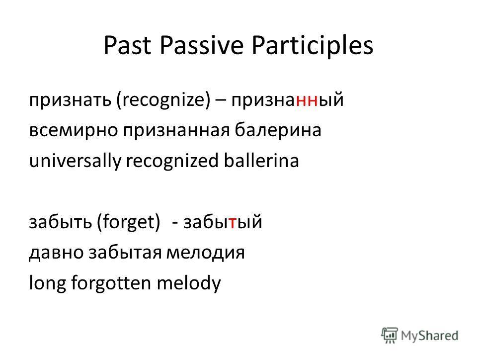 Past Passive Participles признать (recognize) – признанный всемирно признанная балерина universally recognized ballerina забыть (forget)- забытый давно забытая мелодия long forgotten melody