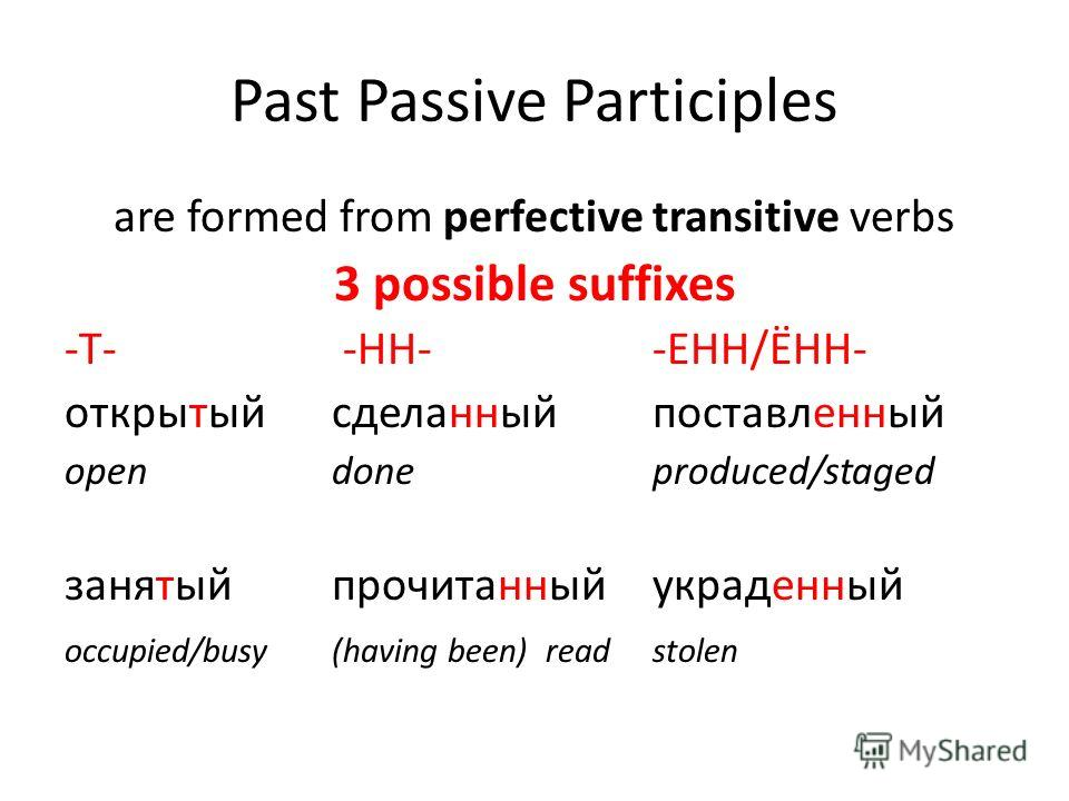 Past Passive Participles are formed from perfective transitive verbs 3 possible suffixes -Т- -HH--EHH/ЁНН- открытыйсделанныйпоставленный open done produced/staged занятыйпрочитанныйукраденный occupied/busy(having been)readstolen