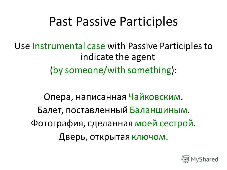 Past Passive Participles Use Instrumental case with Passive Participles to indicate the agent (by someone/with something): Опера, написанная Чайковским. Балет, поставленный Баланшиным. Фотография, сделанная моей сестрой. Дверь, открытая ключом.