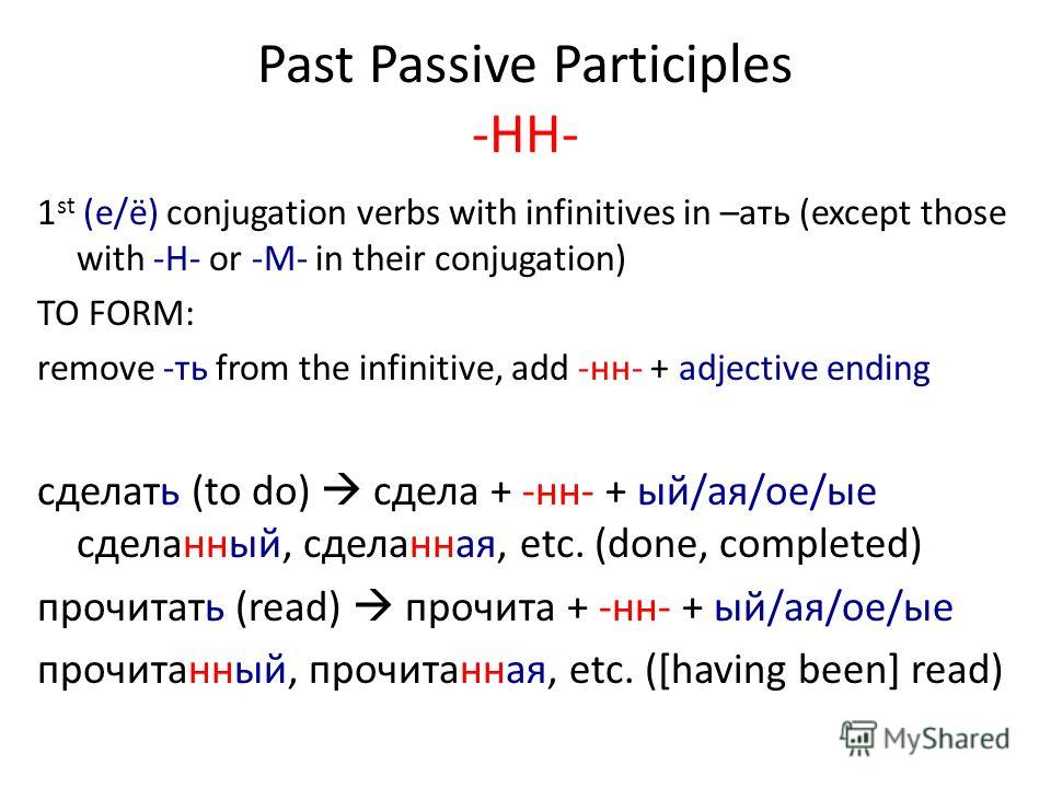 Past Passive Participles -HH- 1 st (e/ё) conjugation verbs with infinitives in –aть (except those with -H- or -M- in their conjugation) TO FORM: remove -ть from the infinitive, add -нн- + adjective ending сделать (to do) сдела + -нн- + ый/ая/ое/ые сд
