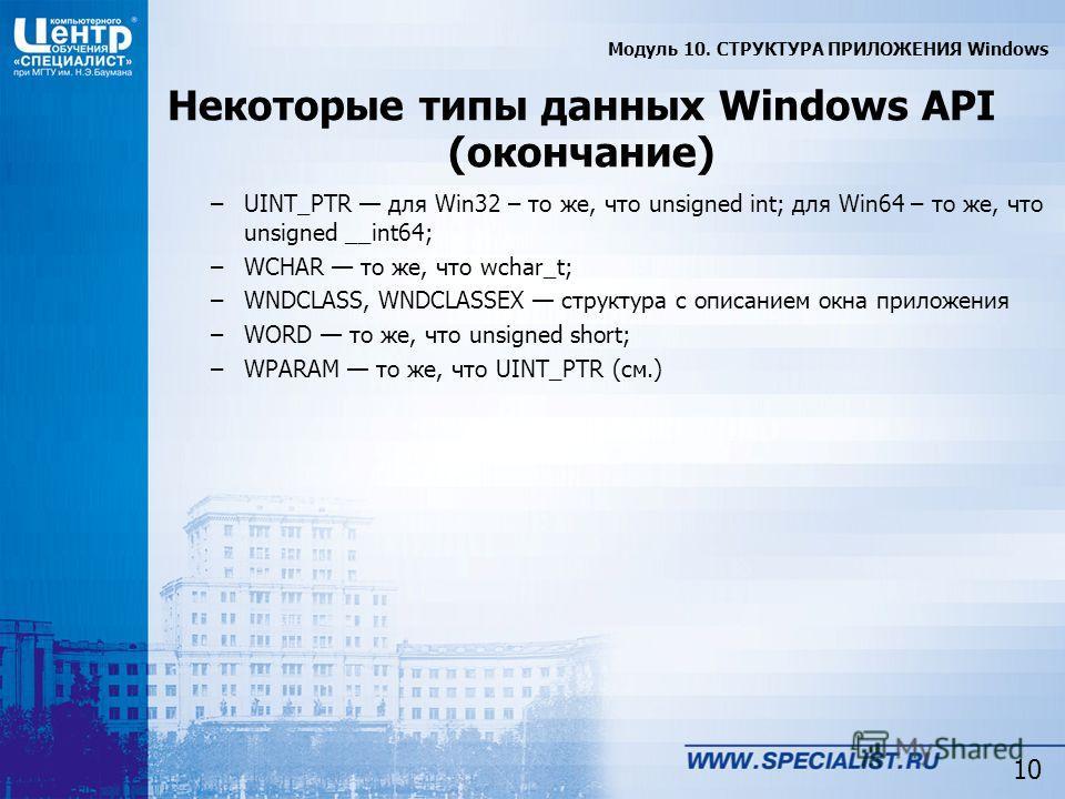 10 Некоторые типы данных Windows API (окончание) –UINT_PTR для Win32 – то же, что unsigned int; для Win64 – то же, что unsigned __int64; –WCHAR то же, что wchar_t; –WNDCLASS, WNDCLASSEX структура с описанием окна приложения –WORD то же, что unsigned