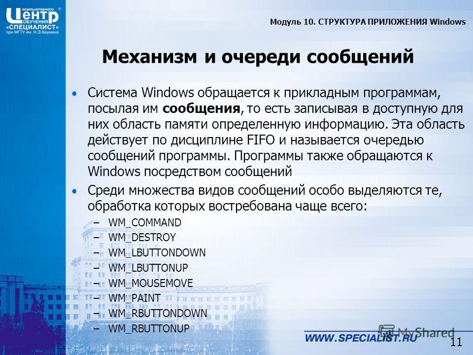 11 Механизм и очереди сообщений Система Windows обращается к прикладным программам, посылая им сообщения, то есть записывая в доступную для них область памяти определенную информацию. Эта область действует по дисциплине FIFO и называется очередью соо