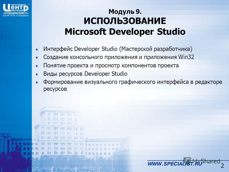 Модуль 9. ИСПОЛЬЗОВАНИЕ Microsoft Developer Studio Интерфейс Developer Studio (Мастерской разработчика) Создание консольного приложения и приложения Win32 Понятие проекта и просмотр компонентов проекта Виды ресурсов Developer Studio Формирование визу
