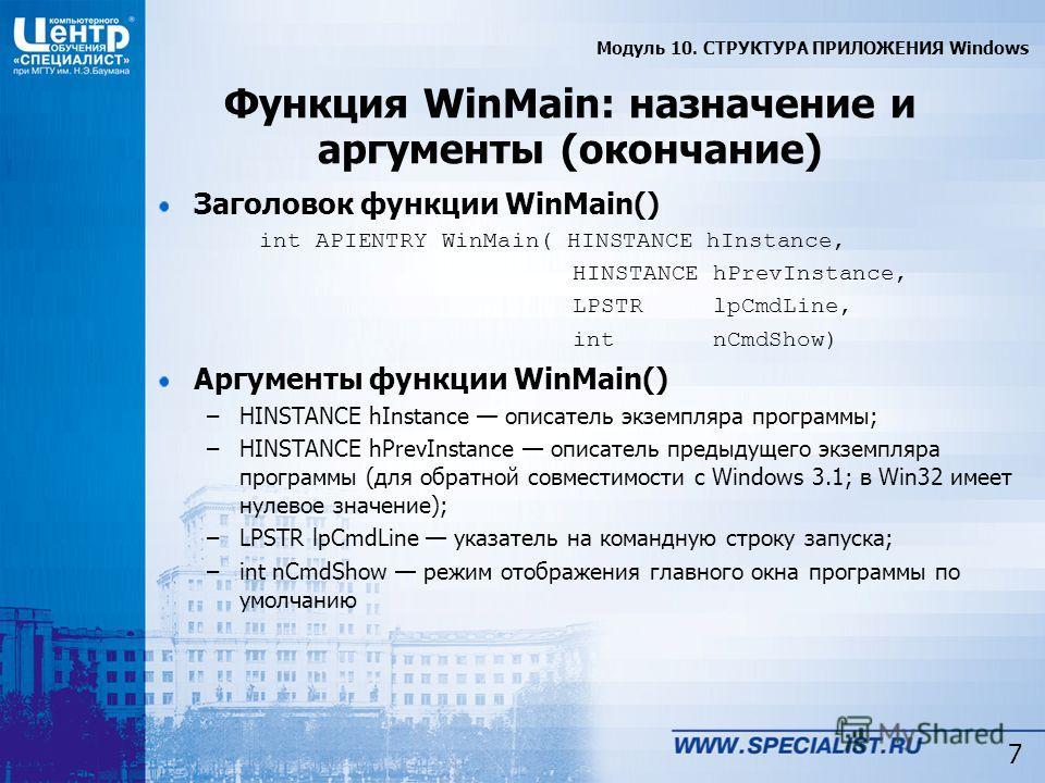 7 Функция WinMain: назначение и аргументы (окончание) Заголовок функции WinMain() int APIENTRY WinMain( HINSTANCE hInstance, HINSTANCE hPrevInstance, LPSTR lpCmdLine, int nCmdShow) Аргументы функции WinMain() –HINSTANCE hInstance описатель экземпляра