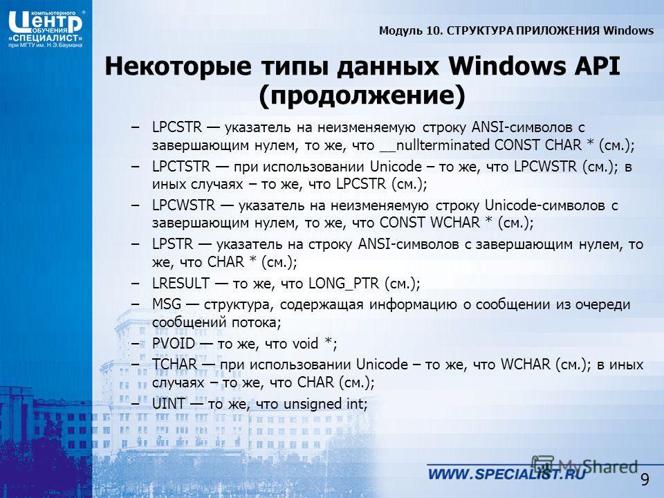 9 Некоторые типы данных Windows API (продолжение) –LPCSTR указатель на неизменяемую строку ANSI-символов с завершающим нулем, то же, что __nullterminated CONST CHAR * (см.); –LPCTSTR при использовании Unicode – то же, что LPCWSTR (см.); в иных случая