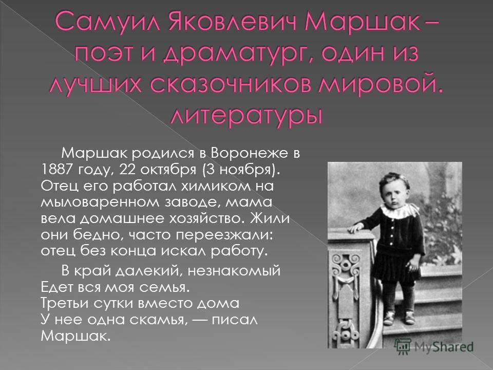 Маршак родился в Воронеже в 1887 году, 22 октября (3 ноября). Отец его работал химиком на мыловаренном заводе, мама вела домашнее хозяйство. Жили они бедно, часто переезжали: отец без конца искал работу. В край далекий, незнакомый Едет вся моя семья.