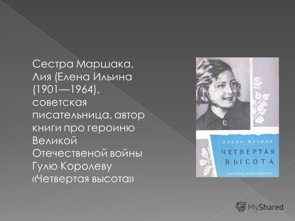 Сестра Маршака, Лия (Елена Ильина (19011964), советская писательница, автор книги про героиню Великой Отечественой войны Гулю Королеву «Четвертая высота»