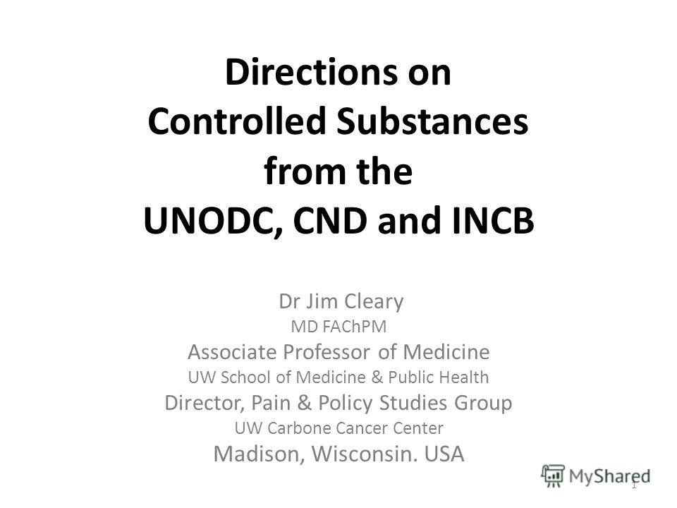 Directions on Controlled Substances from the UNODC, CND and INCB Dr Jim Cleary MD FAChPM Associate Professor of Medicine UW School of Medicine & Public Health Director, Pain & Policy Studies Group UW Carbone Cancer Center Madison, Wisconsin. USA 1