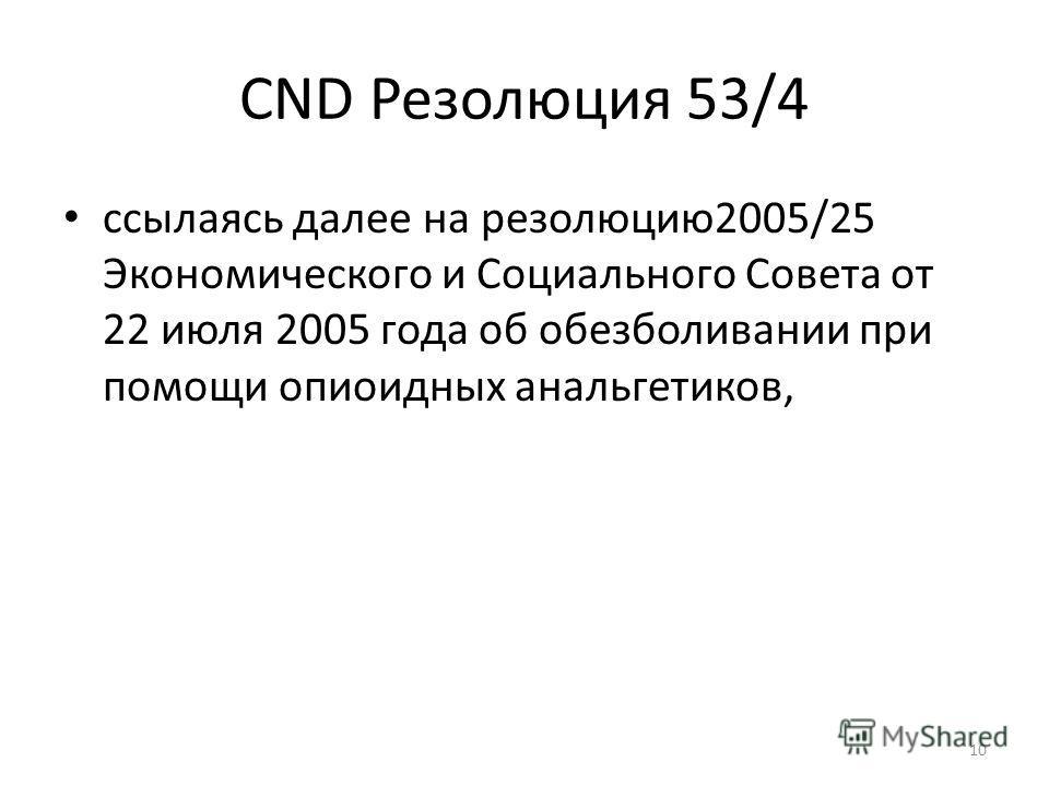 CND Резолюция 53/4 ссылаясь далее на резолюцию2005/25 Экономического и Социального Совета от 22 июля 2005 года об обезболивании при помощи опиоидных анальгетиков, 10