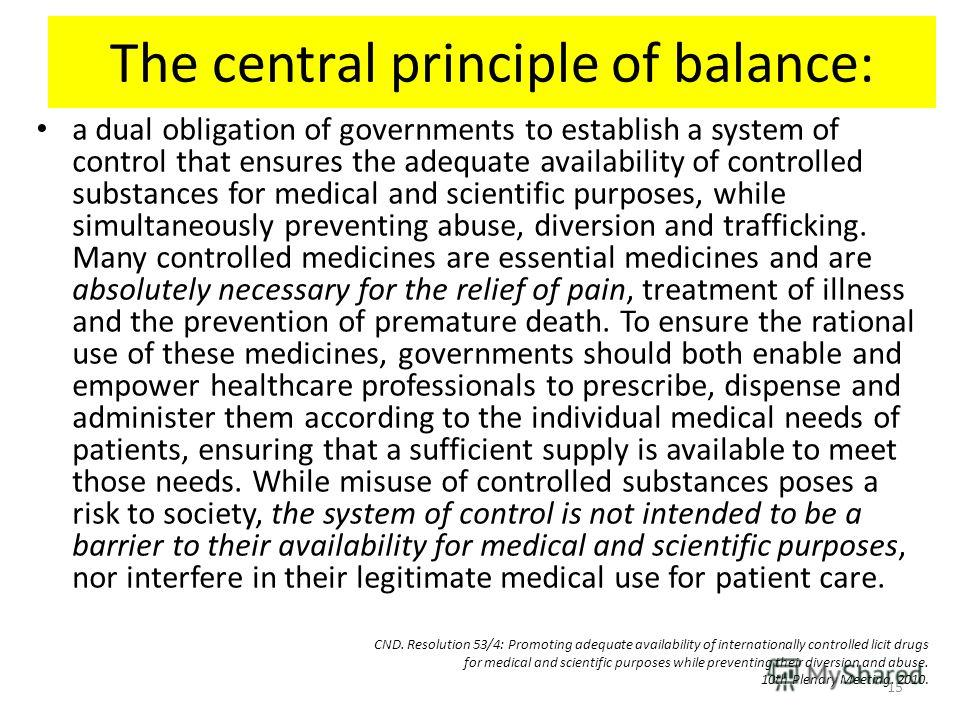 The central principle of balance: a dual obligation of governments to establish a system of control that ensures the adequate availability of controlled substances for medical and scientific purposes, while simultaneously preventing abuse, diversion