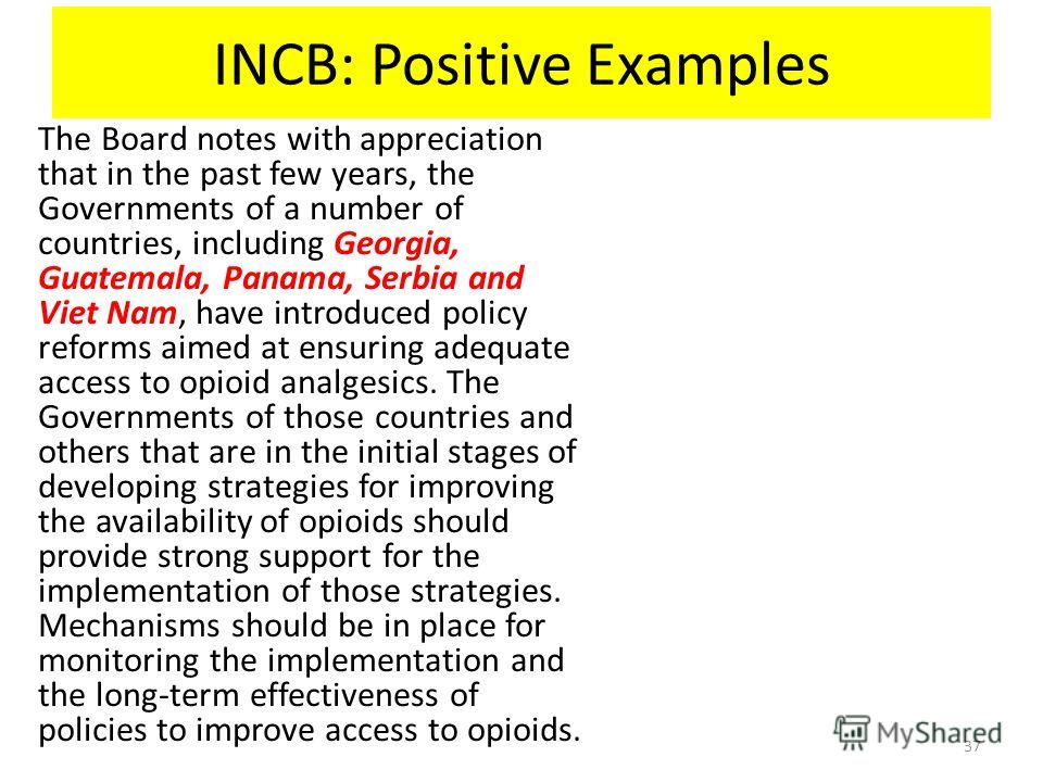 INCB: Positive Examples The Board notes with appreciation that in the past few years, the Governments of a number of countries, including Georgia, Guatemala, Panama, Serbia and Viet Nam, have introduced policy reforms aimed at ensuring adequate acces