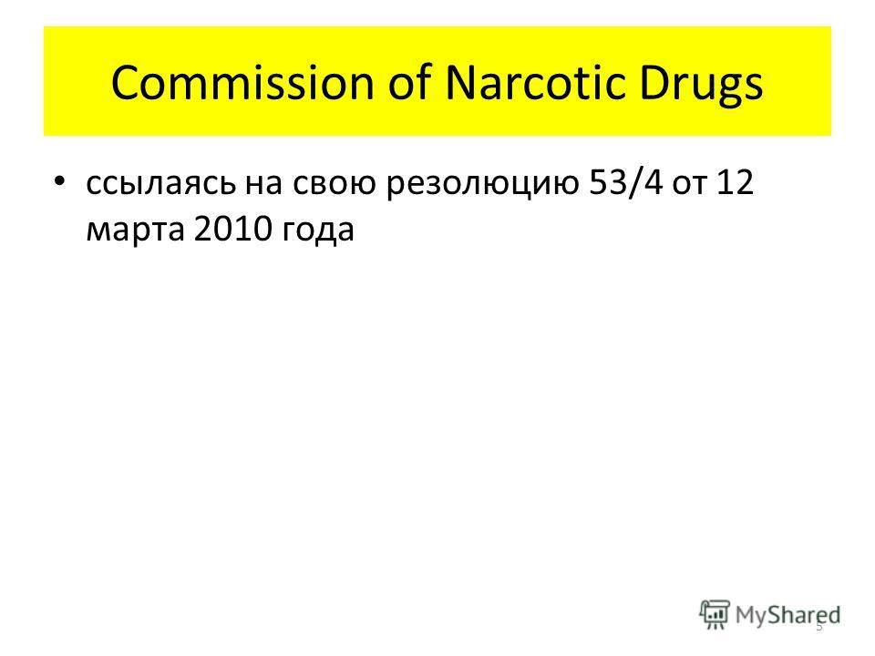 Commission of Narcotic Drugs ссылаясь на свою резолюцию 53/4 от 12 марта 2010 года 5